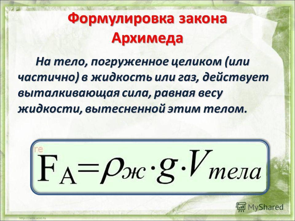 Формулировка закона Архимеда На тело, погруженное целиком (или частично) в жидкость или газ, действует выталкивающая сила, равная весу жидкости, вытесненной этим телом. На тело, погруженное целиком (или частично) в жидкость или газ, действует выталки