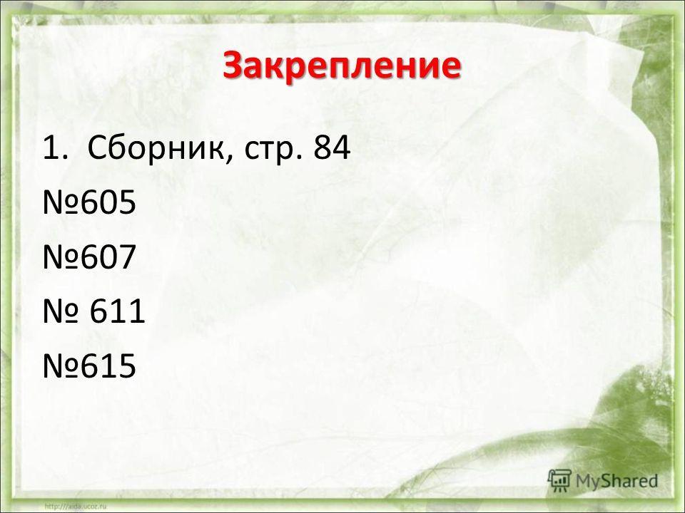 Закрепление 1.Сборник, стр. 84 605 607 611 615