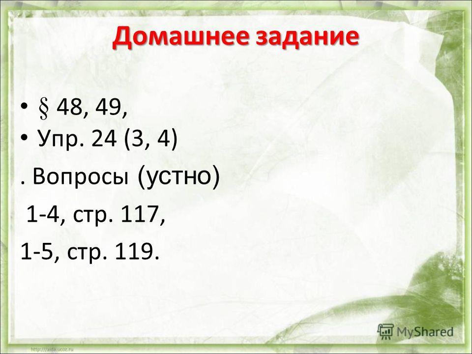 Домашнее задание § 48, 49, Упр. 24 (3, 4). Вопросы (устно) 1-4, стр. 117, 1-5, стр. 119.