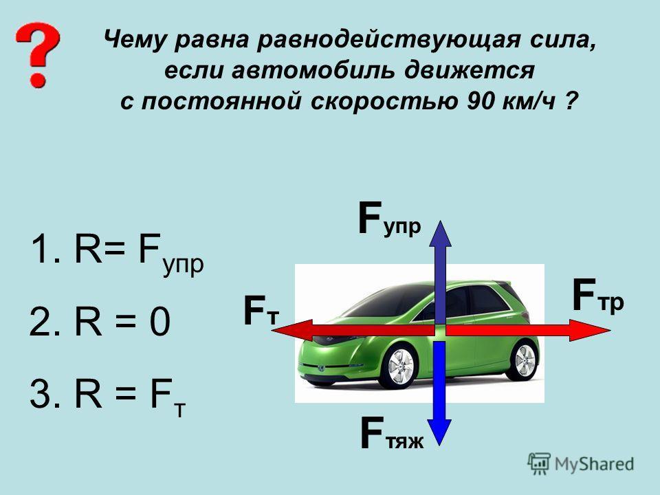 Чему равна равнодействующая сила, если автомобиль движется с постоянной скоростью 90 км/ч ? FтFт F упр F тр F тяж 1. R= F упр 2. R = 0 3. R = F т