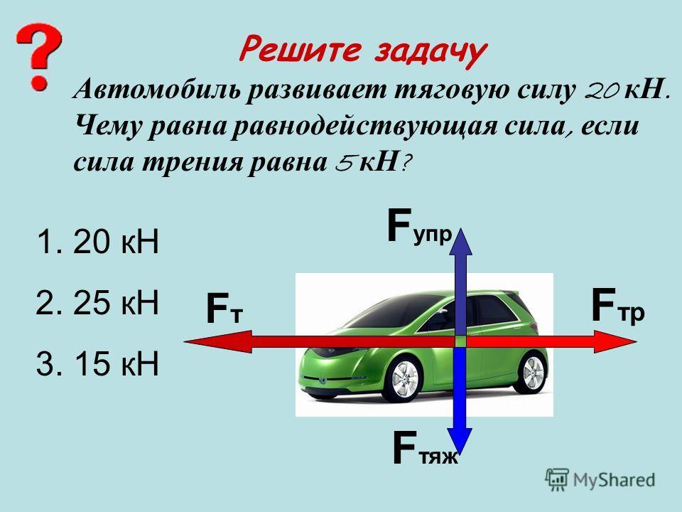 Решите задачу FтFт F упр F тр F тяж Автомобиль развивает тяговую силу 20 кН. Чему равна равнодействующая сила, если сила трения равна 5 кН ? 1. 20 кН 2. 25 кН 3. 15 кН