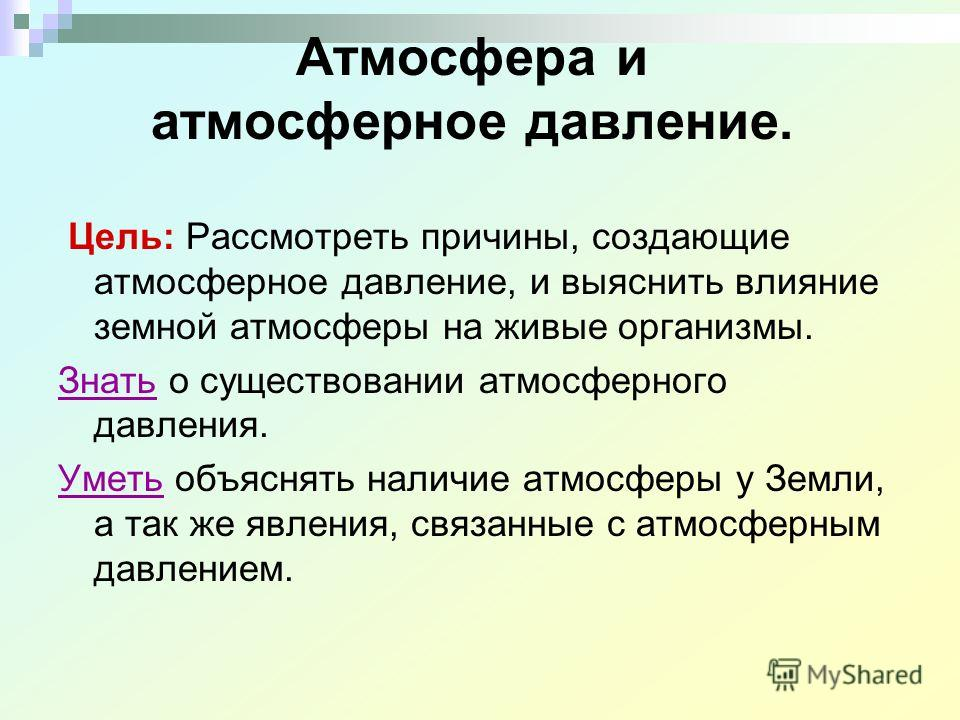 Атмосфера и атмосферное давление. Цель: Рассмотреть причины, создающие атмосферное давление, и выяснить влияние земной атмосферы на живые организмы. Знать о существовании атмосферного давления. Уметь объяснять наличие атмосферы у Земли, а так же явле