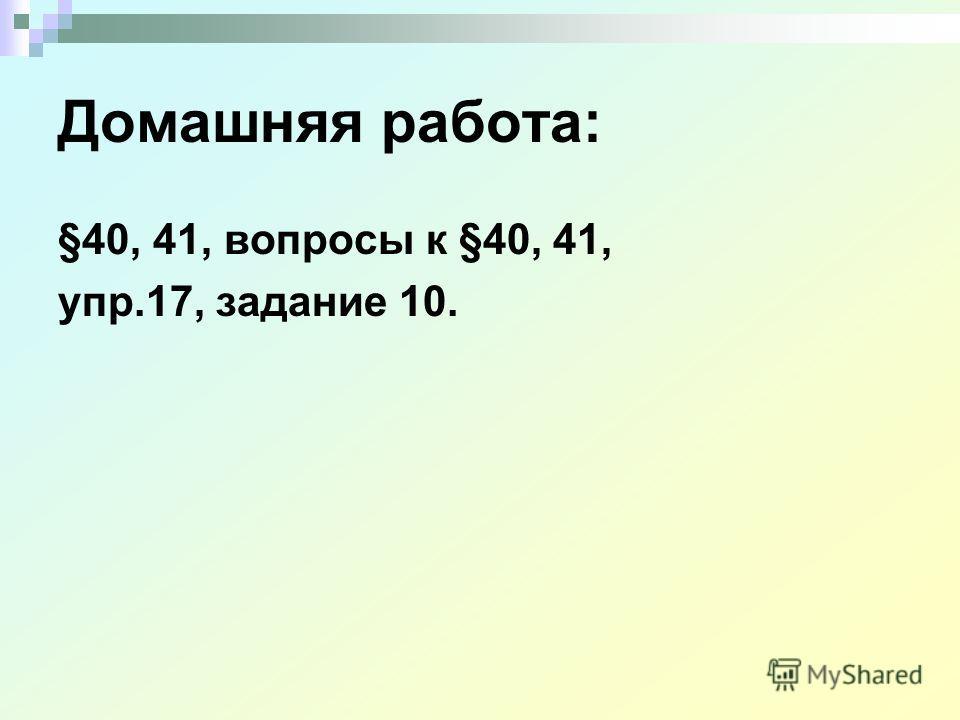 Домашняя работа: §40, 41, вопросы к §40, 41, упр.17, задание 10.