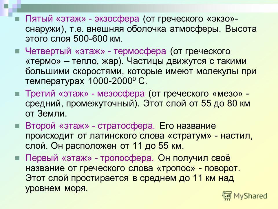 Пятый «этаж» - экзосфера (от греческого «экзо»- снаружи), т.е. внешняя оболочка атмосферы. Высота этого слоя 500-600 км. Четвертый «этаж» - термосфера (от греческого «термо» – тепло, жар). Частицы движутся с такими большими скоростями, которые имеют