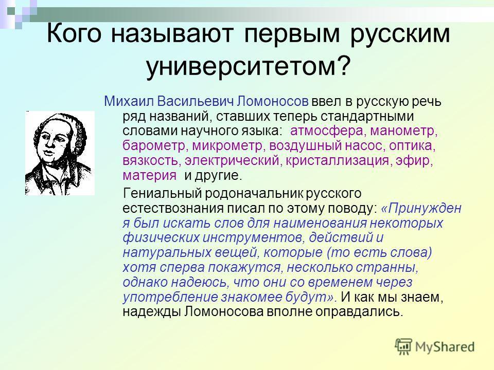 Кого называют первым русским университетом? Михаил Васильевич Ломоносов ввел в русскую речь ряд названий, ставших теперь стандартными словами научного языка: атмосфера, манометр, барометр, микрометр, воздушный насос, оптика, вязкость, электрический,