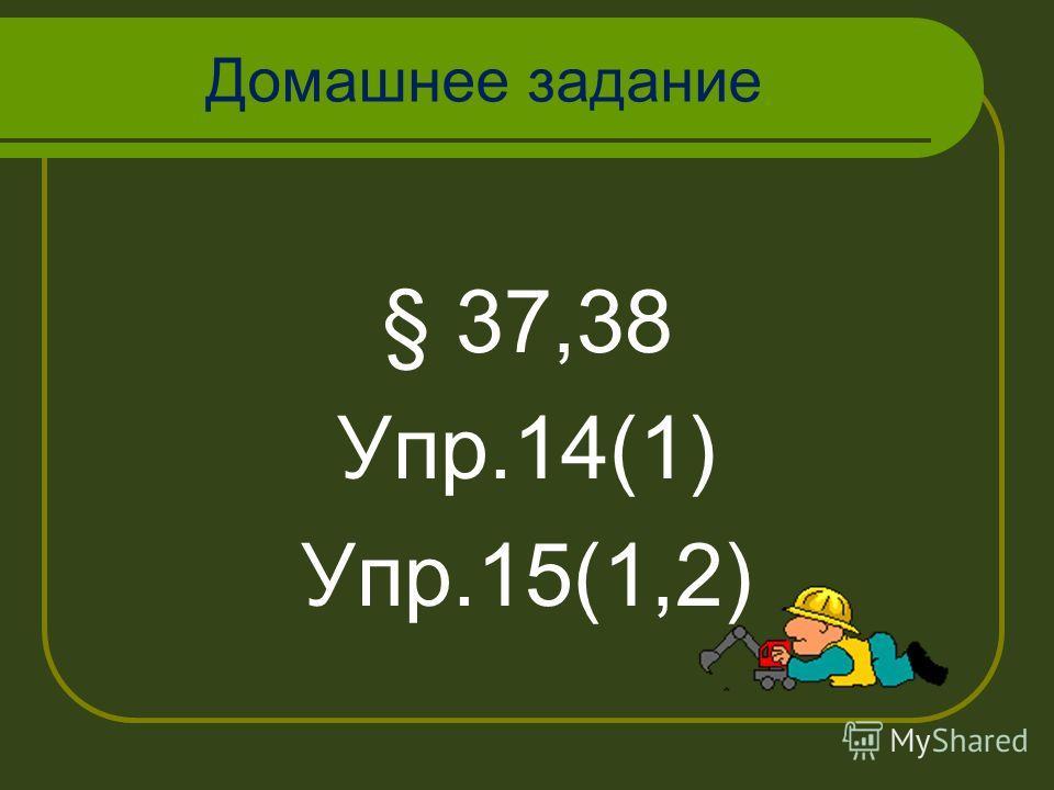 Домашнее задание § 37,38 Упр.14(1) Упр.15(1,2)
