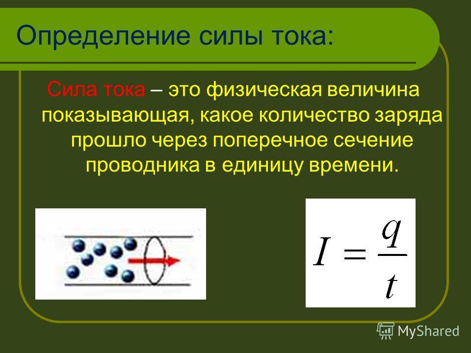 Определение силы тока: Сила тока – это физическая величина показывающая, какое количество заряда прошло через поперечное сечение проводника в единицу времени.