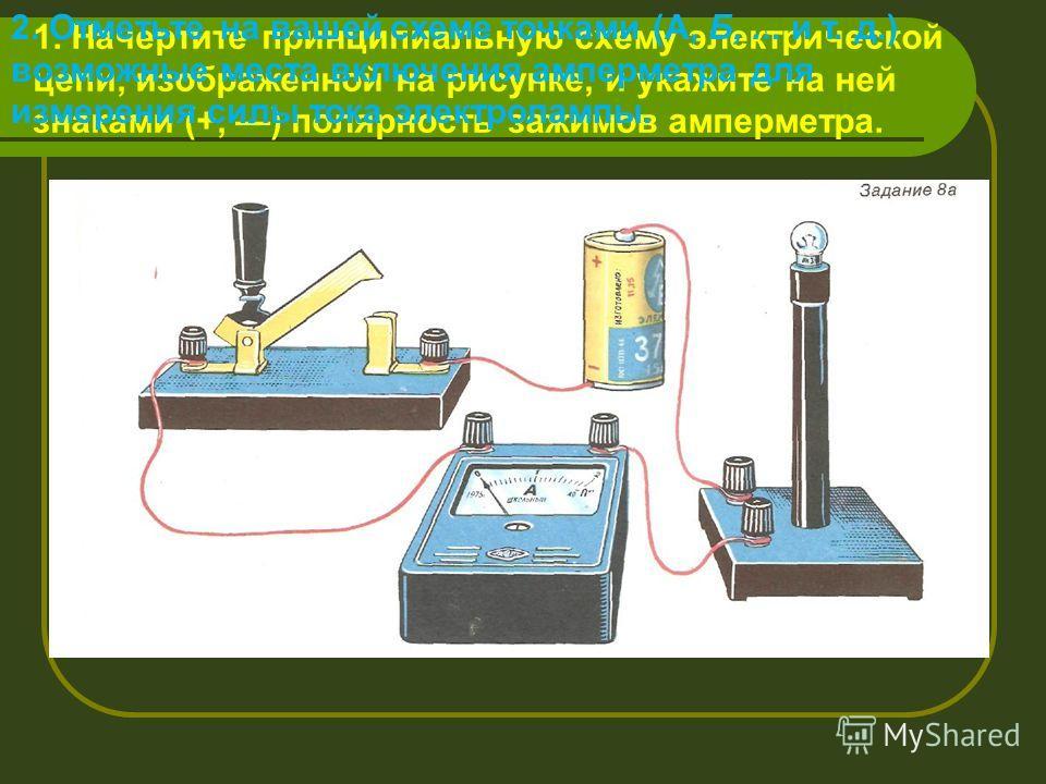 1. Начертите принципиальную схему электрической цепи, изображенной на рисунке, и укажите на ней знаками (+, ) полярность зажимов амперметра. 2. Отметьте на вашей схеме точками (А, Б,... и т. д.) возможные места включения амперметра для измерения силы