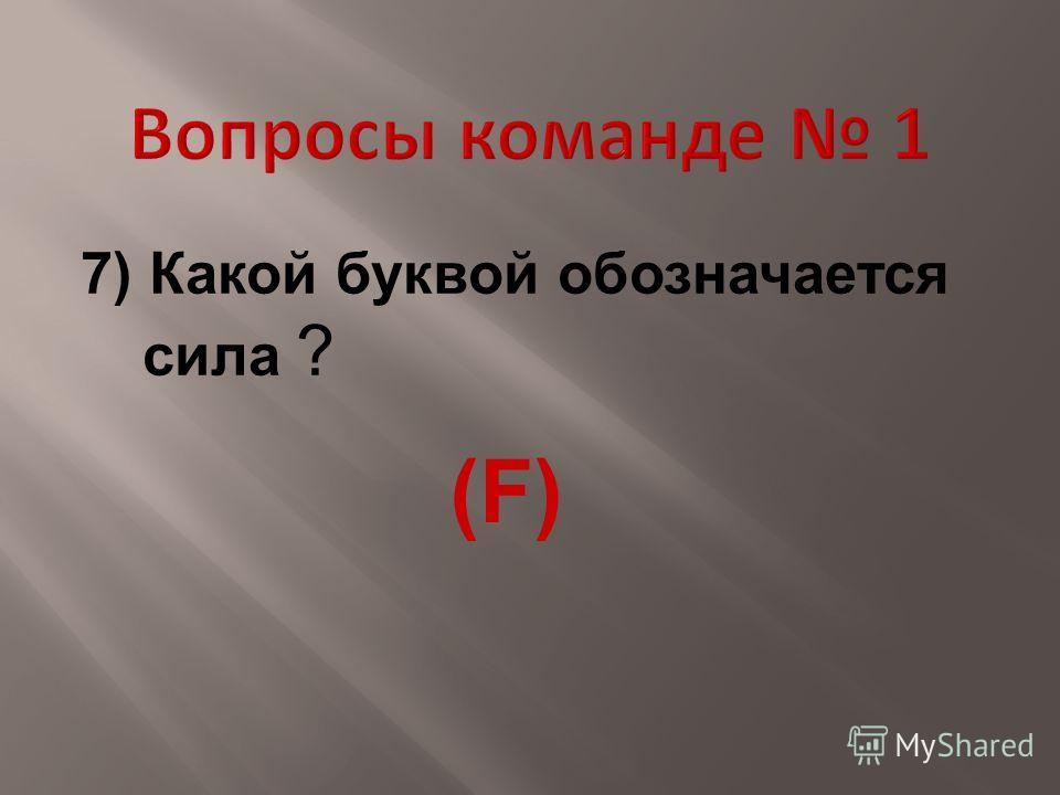 7) Какой буквой обозначается сила ? (F)(F)