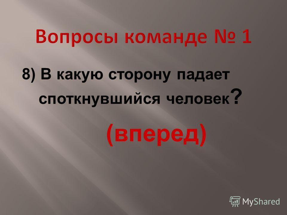 8) В какую сторону падает споткнувшийся человек ? (вперед)