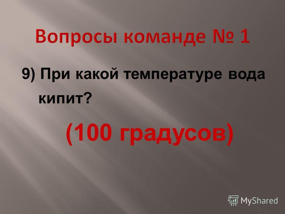 9) При какой температуре вода кипит? (100 градусов)