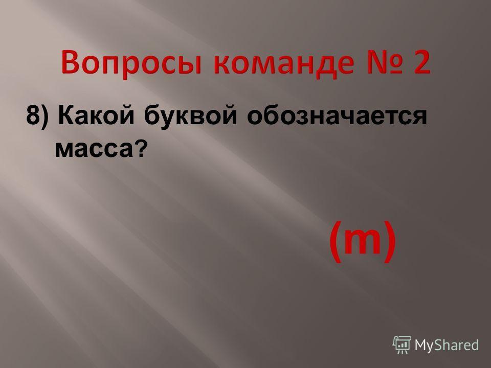 8) Какой буквой обозначается масса ? (m)(m)