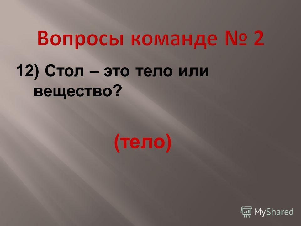 12) Стол – это тело или вещество? (тело)