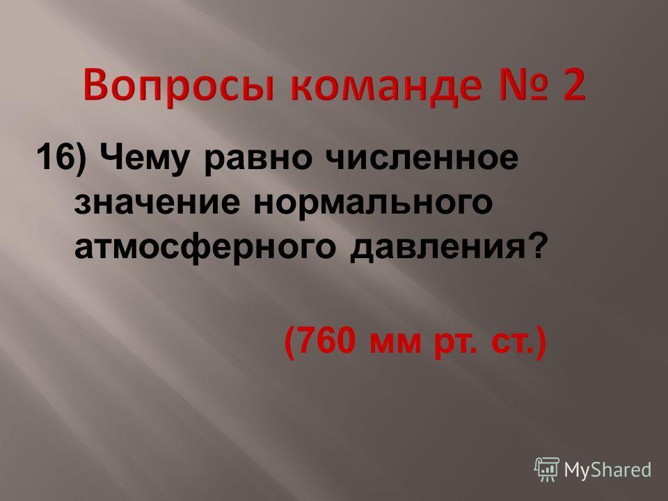 16) Чему равно численное значение нормального атмосферного давления? (760 мм рт. ст.)