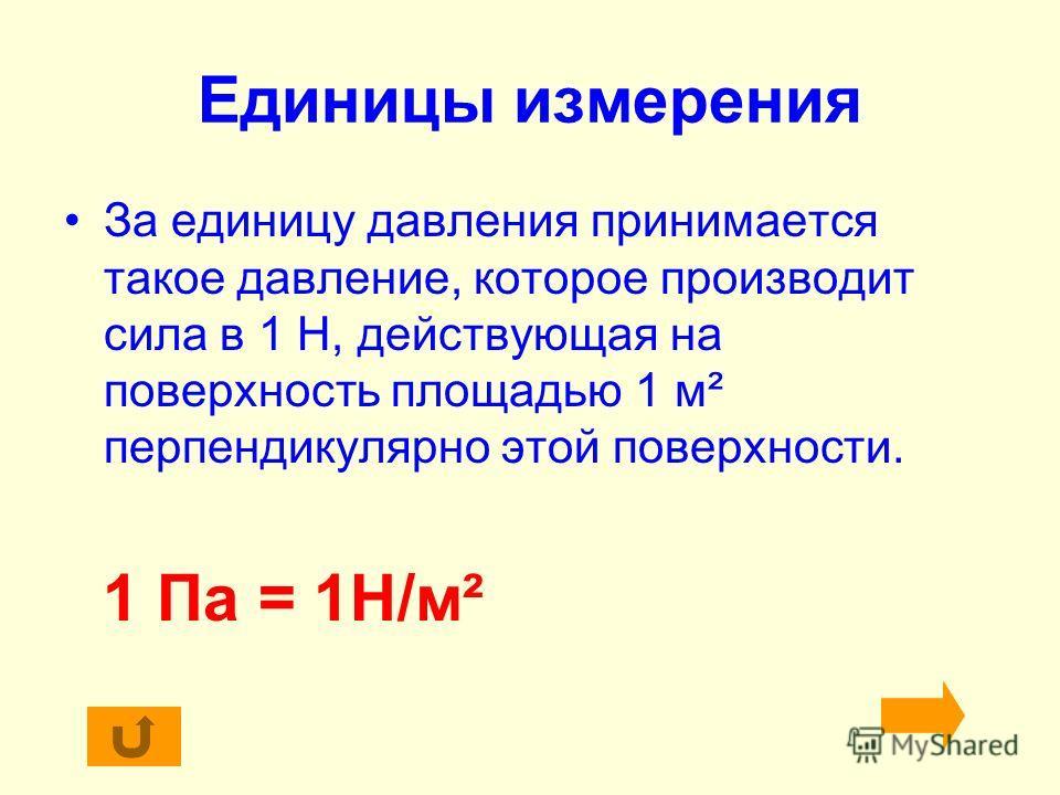Единицы измерения За единицу давления принимается такое давление, которое производит сила в 1 Н, действующая на поверхность площадью 1 м² перпендикулярно этой поверхности. 1 Па = 1Н/м²