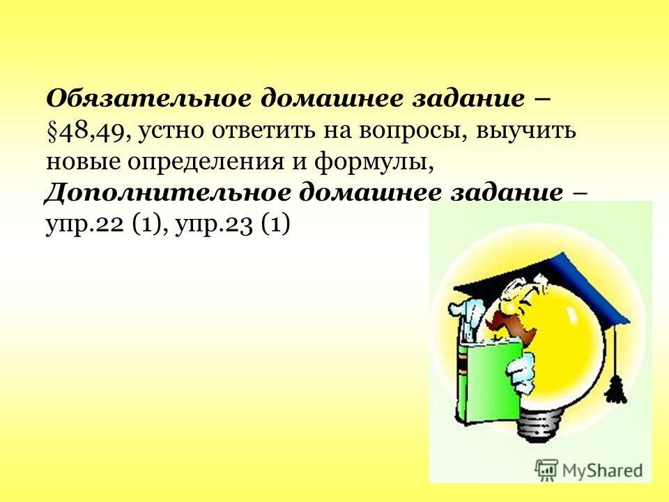 Обязательное домашнее задание – §48,49, устно ответить на вопросы, выучить новые определения и формулы, Дополнительное домашнее задание – упр.22 (1), упр.23 (1)