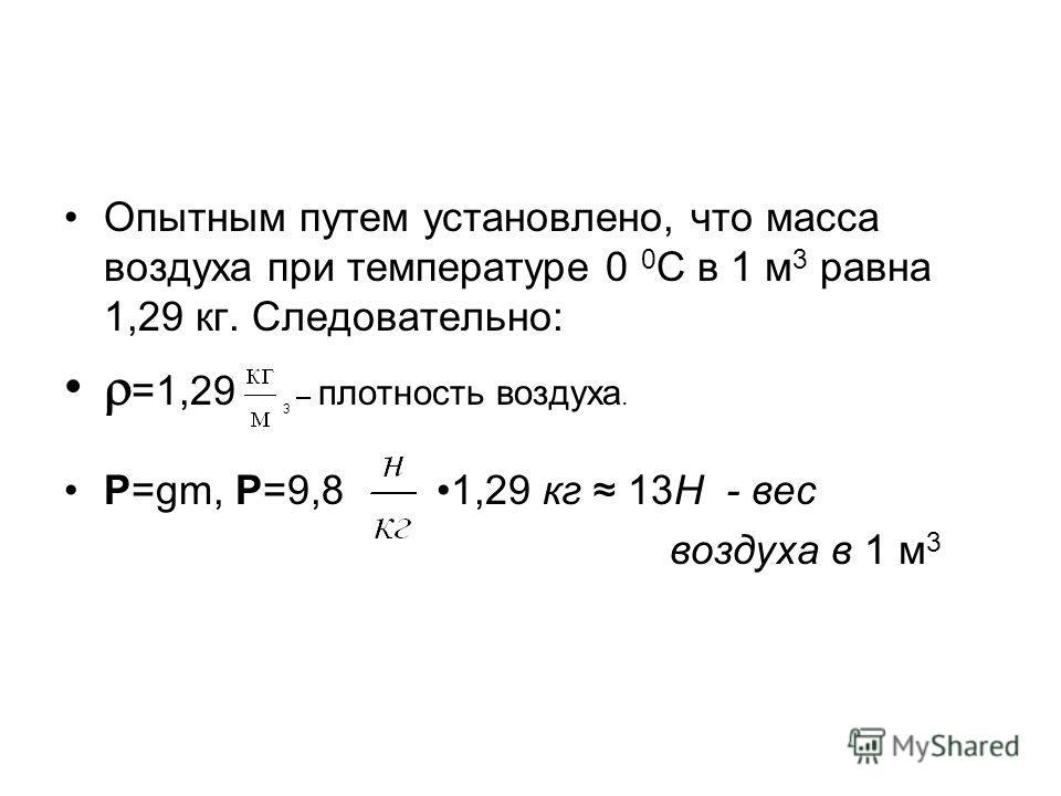 Опытным путем установлено, что масса воздуха при температуре 0 0 С в 1 м 3 равна 1,29 кг. Следовательно: =1,29 3 – плотность воздуха. P=gm, Р=9,8 1,29 кг 13Н - вес воздуха в 1 м 3