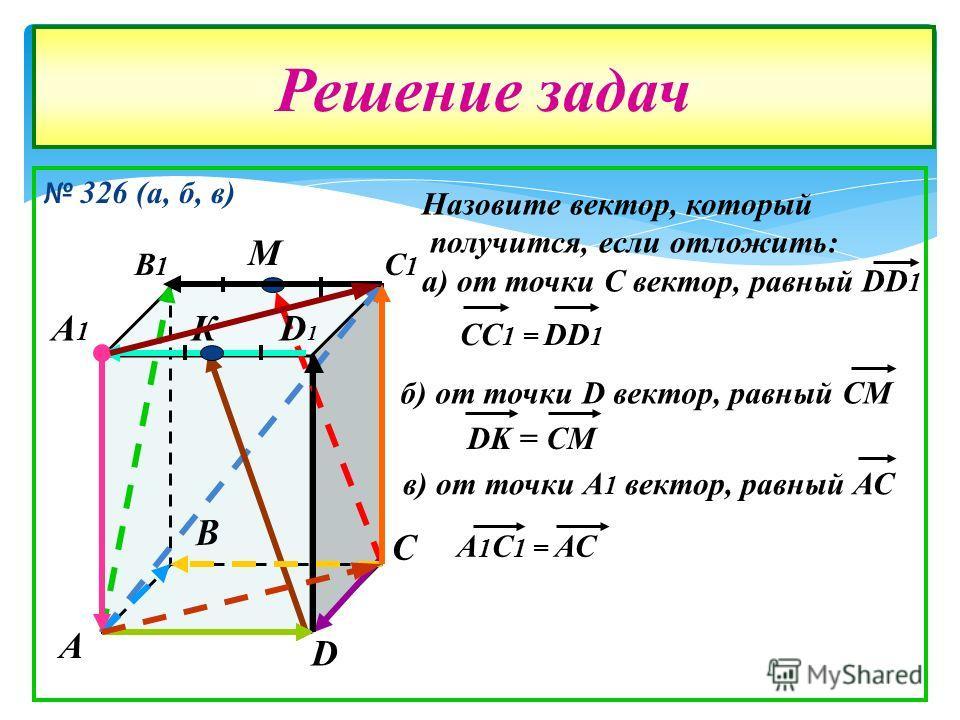 326 (а, б, в) Решение задач А В С D А1А1 В1В1 С1С1 D1D1 М К Назовите вектор, который получится, если отложить: а) от точки С вектор, равный DD 1 CC 1 = DD 1 б) от точки D вектор, равный СМ DK = CM в) от точки А 1 вектор, равный АС А 1 С 1 = АС