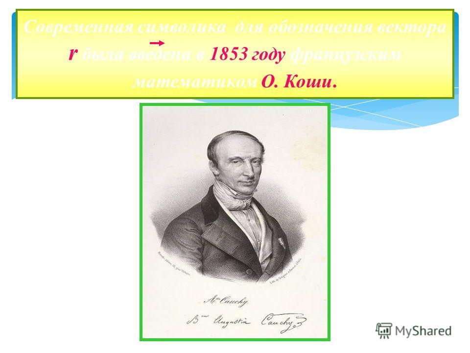 Современная символика для обозначения вектора r была введена в 1853 году французским математиком О. Коши.