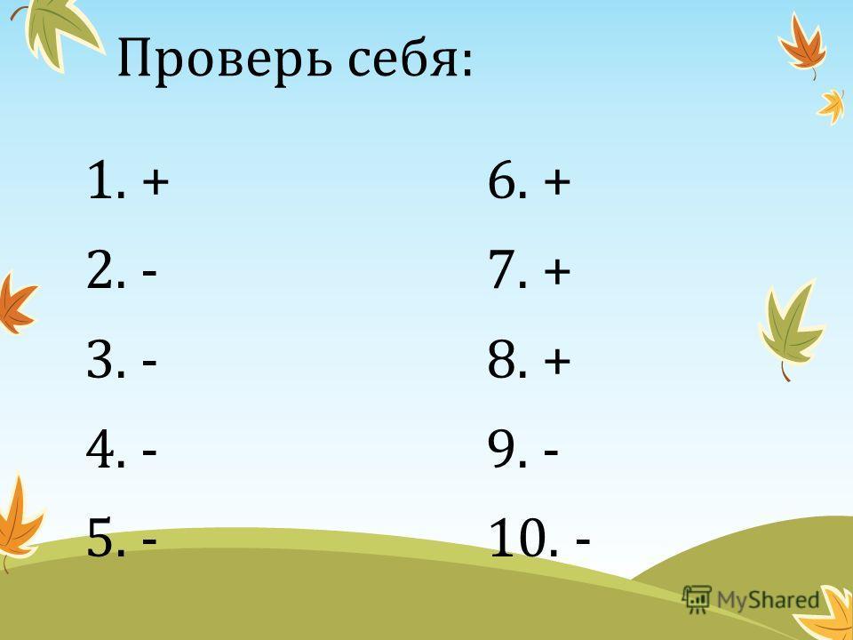 Проверь себя: 1. + 6. + 2. - 7. + 3. - 8. + 4. - 9. - 5. - 10. -