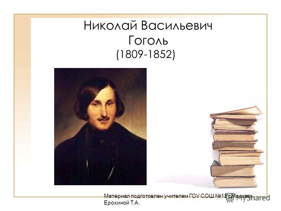 Николай Васильевич Гоголь (1809-1852) Материал подготовлен учителем ГОУ СОШ 11 г.Москвы Ерохиной Т.А.