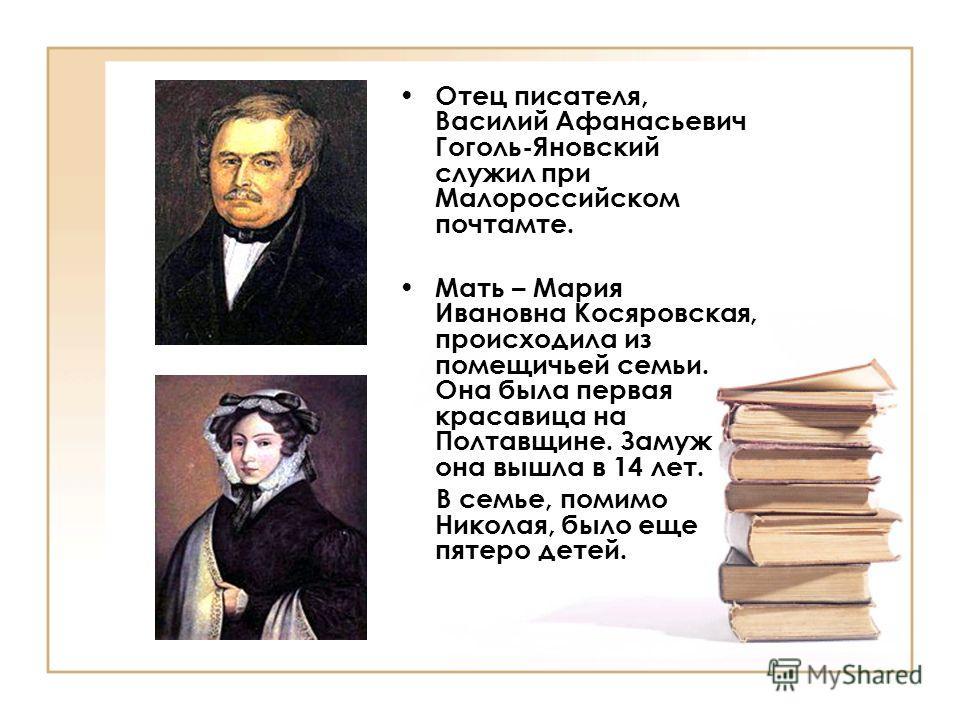 Отец писателя, Василий Афанасьевич Гоголь-Яновский служил при Малороссийском почтамте. Мать – Мария Ивановна Косяровская, происходила из помещичьей семьи. Она была первая красавица на Полтавщине. Замуж она вышла в 14 лет. В семье, помимо Николая, был