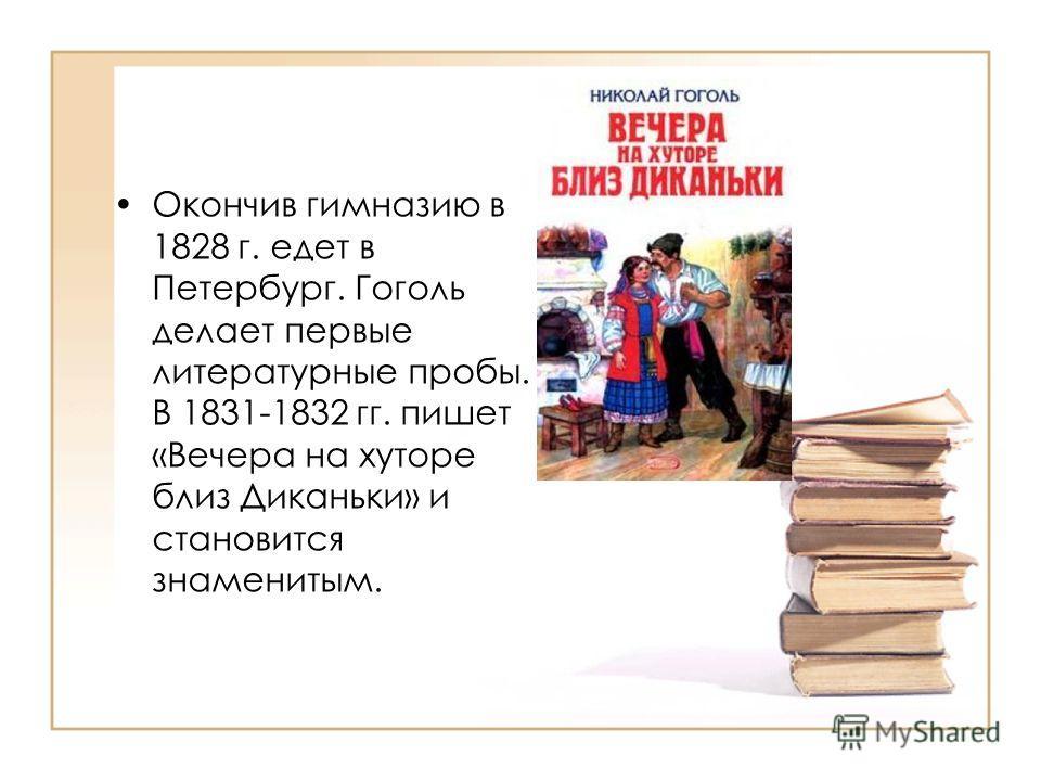 Окончив гимназию в 1828 г. едет в Петербург. Гоголь делает первые литературные пробы. В 1831-1832 гг. пишет «Вечера на хуторе близ Диканьки» и становится знаменитым.
