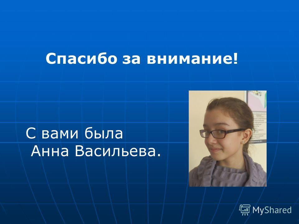 Спасибо за внимание! С вами была Анна Васильева.