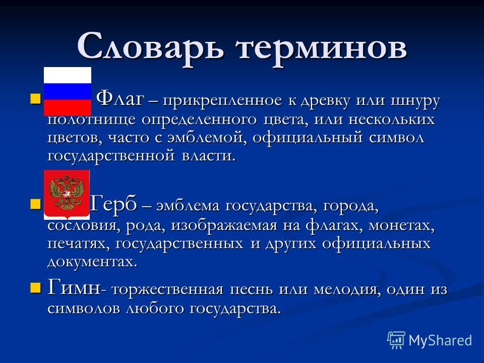 Словарь терминов Флаг – прикрепленное к древку или шнуру полотнище определенного цвета, или нескольких цветов, часто с эмблемой, официальный символ государственной власти. Флаг – прикрепленное к древку или шнуру полотнище определенного цвета, или нес