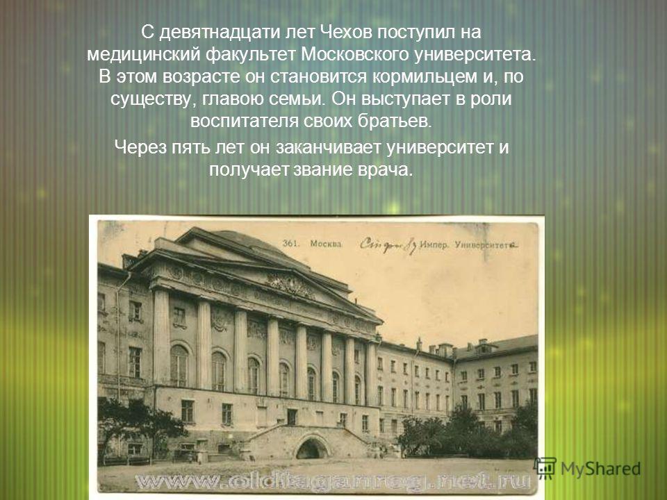 С девятнадцати лет Чехов поступил на медицинский факультет Московского университета. В этом возрасте он становится кормильцем и, по существу, главою семьи. Он выступает в роли воспитателя своих братьев. Через пять лет он заканчивает университет и пол