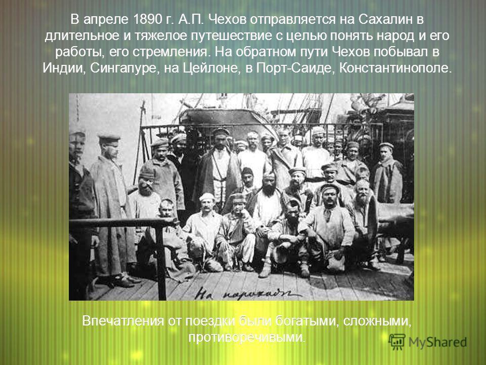 В апреле 1890 г. А.П. Чехов отправляется на Сахалин в длительное и тяжелое путешествие с целью понять народ и его работы, его стремления. На обратном пути Чехов побывал в Индии, Сингапуре, на Цейлоне, в Порт-Саиде, Константинополе. Впечатления от пое