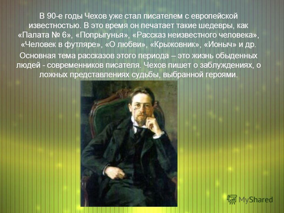 В 90-е годы Чехов уже стал писателем с европейской известностью. В это время он печатает такие шедевры, как «Палата 6», «Попрыгунья», «Рассказ неизвестного человека», «Человек в футляре», «О любви», «Крыжовник», «Ионыч» и др. Основная тема рассказов