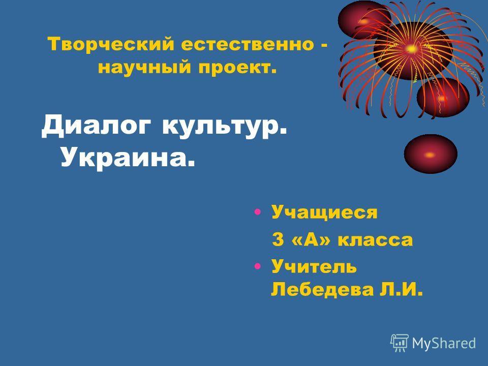 Творческий естественно - научный проект. Диалог культур. Украина. Учащиеся 3 «А» класса Учитель Лебедева Л.И.