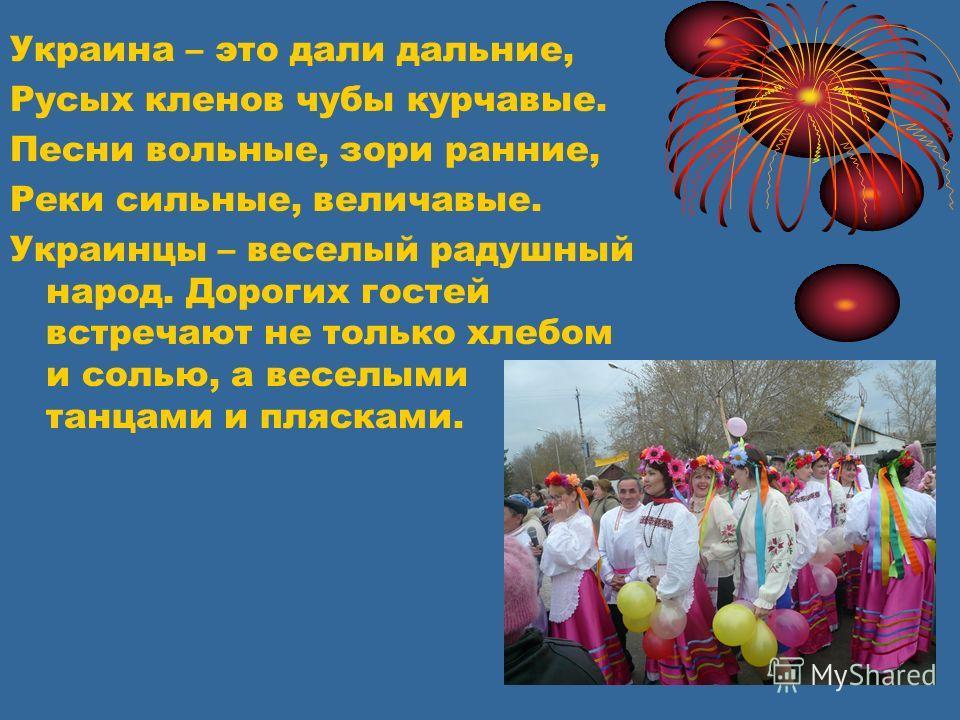 Украина – это дали дальние, Русых кленов чубы курчавые. Песни вольные, зори ранние, Реки сильные, величавые. Украинцы – веселый радушный народ. Дорогих гостей встречают не только хлебом и солью, а веселыми танцами и плясками.