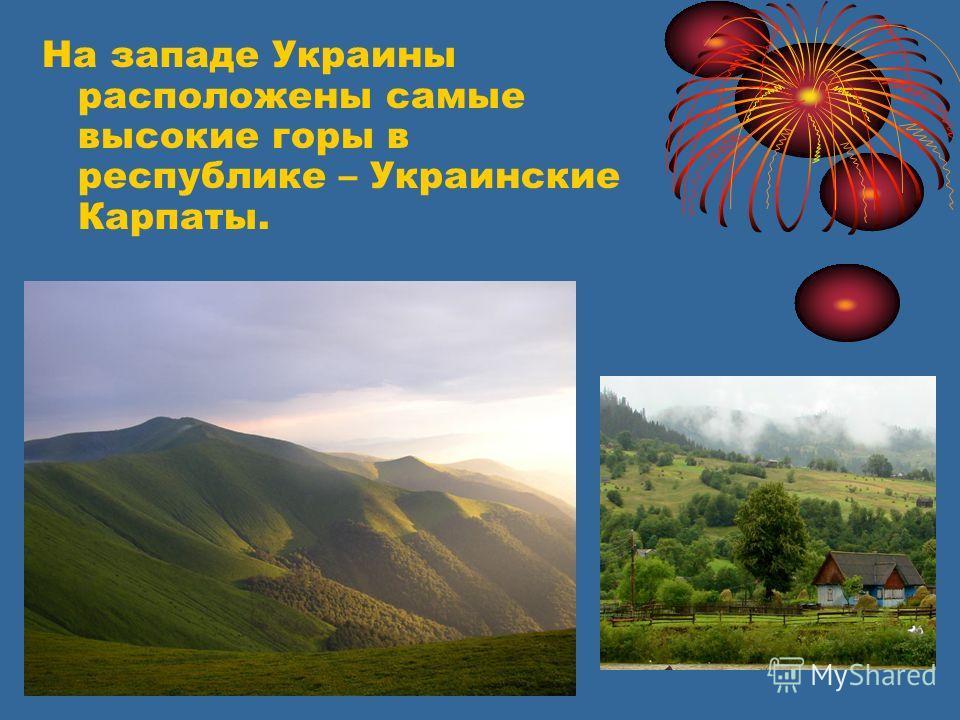 На западе Украины расположены самые высокие горы в республике – Украинские Карпаты.