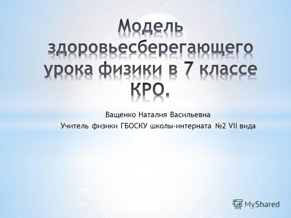 Ващенко Наталия Васильевна Учитель физики ГБОСКУ школы-интерната 2 VII вида
