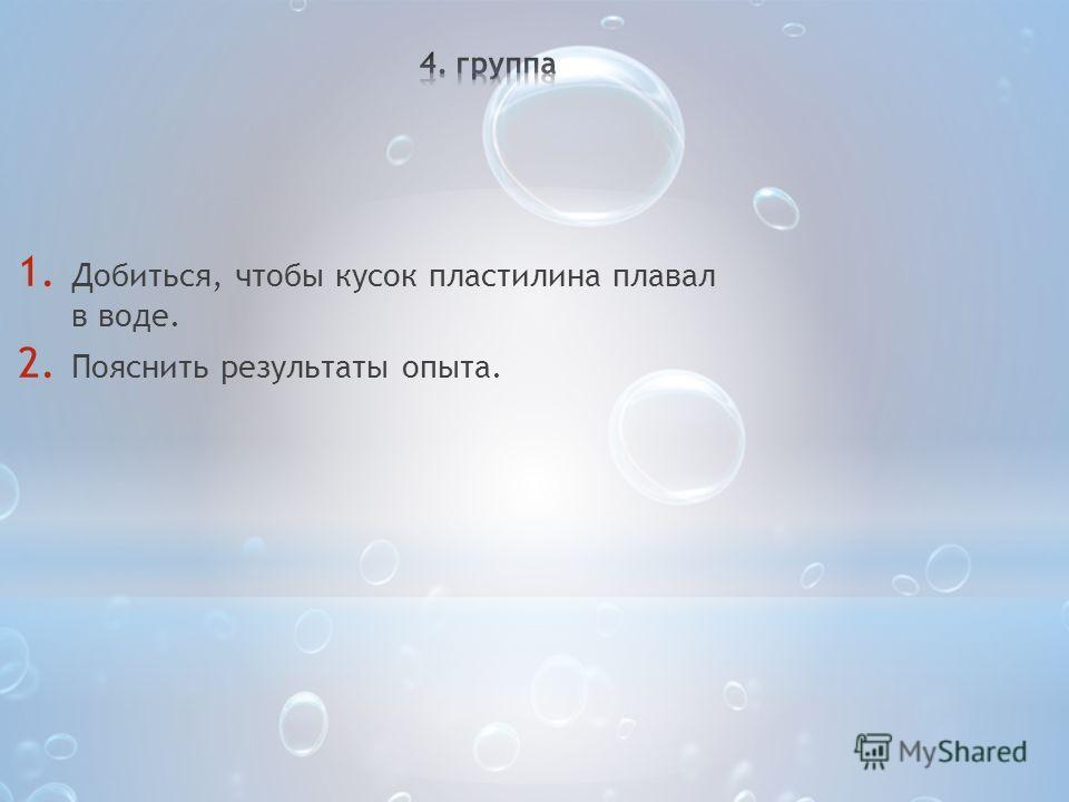 1. Добиться, чтобы кусок пластилина плавал в воде. 2. Пояснить результаты опыта.