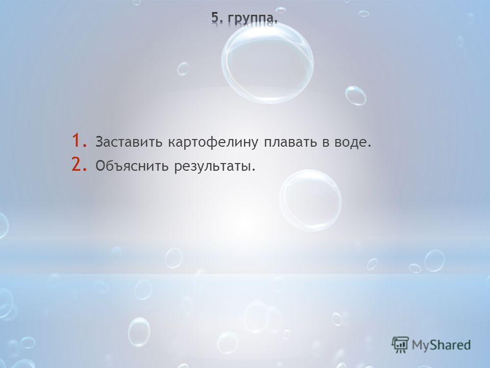 1. Заставить картофелину плавать в воде. 2. Объяснить результаты.