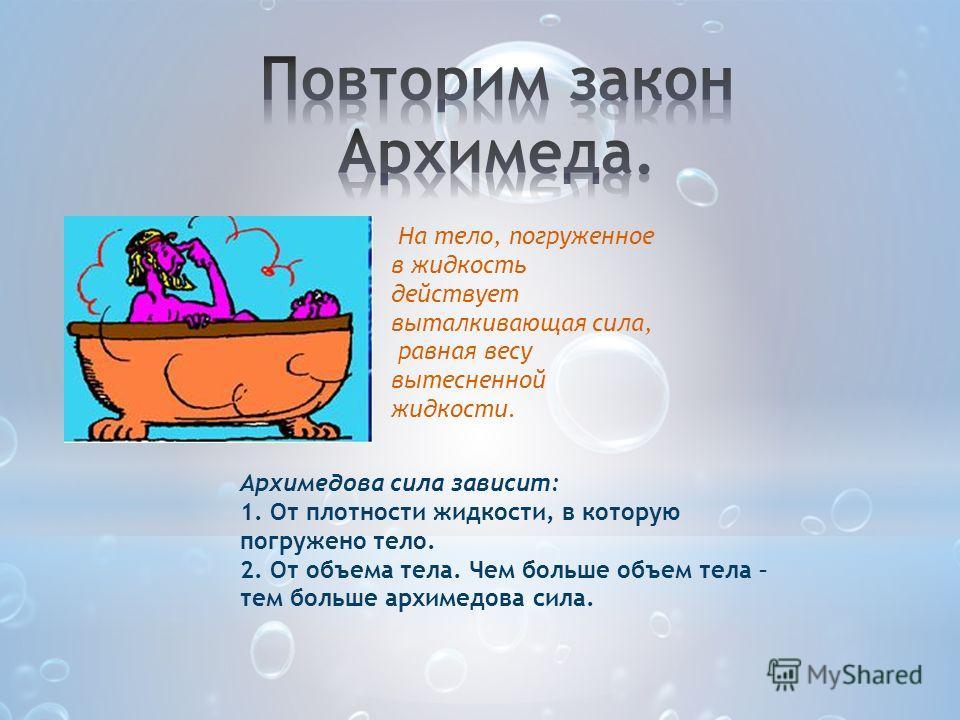 На тело, погруженное в жидкость действует выталкивающая сила, равная весу вытесненной жидкости. Архимедова сила зависит: 1. От плотности жидкости, в которую погружено тело. 2. От объема тела. Чем больше объем тела – тем больше архимедова сила.
