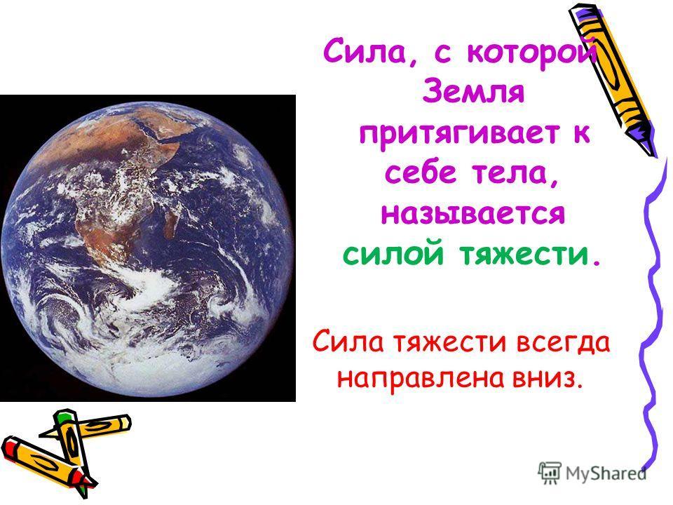 Сила, с которой Земля притягивает к себе тела, называется силой тяжести. Сила тяжести всегда направлена вниз.