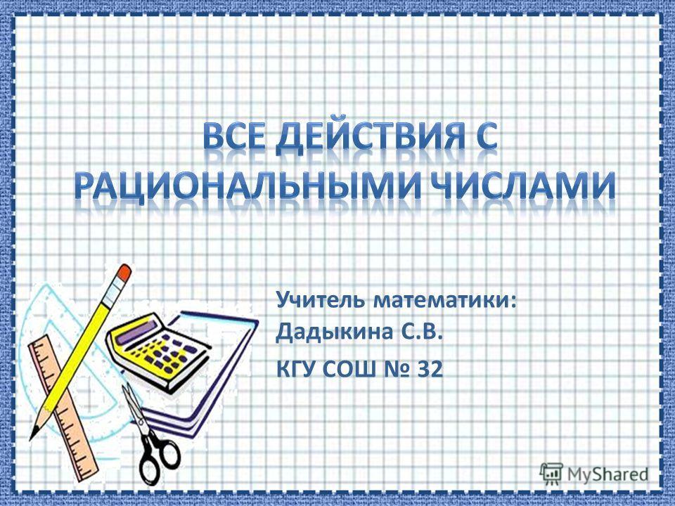 Учитель математики: Дадыкина С.В. КГУ СОШ 32