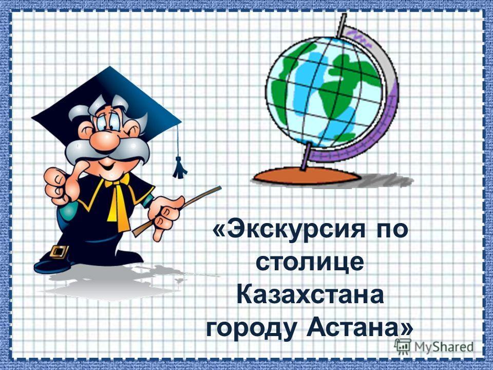 «Экскурсия по столице Казахстана городу Астана»