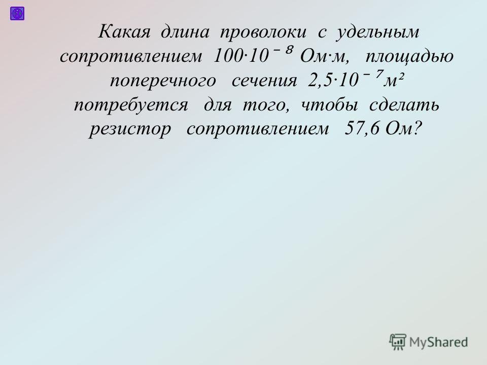 Какая длина проволоки с удельным сопротивлением 10010 Омм, площадью поперечного сечения 2,510 м² потребуется для того, чтобы сделать резистор сопротивлением 57,6 Ом?