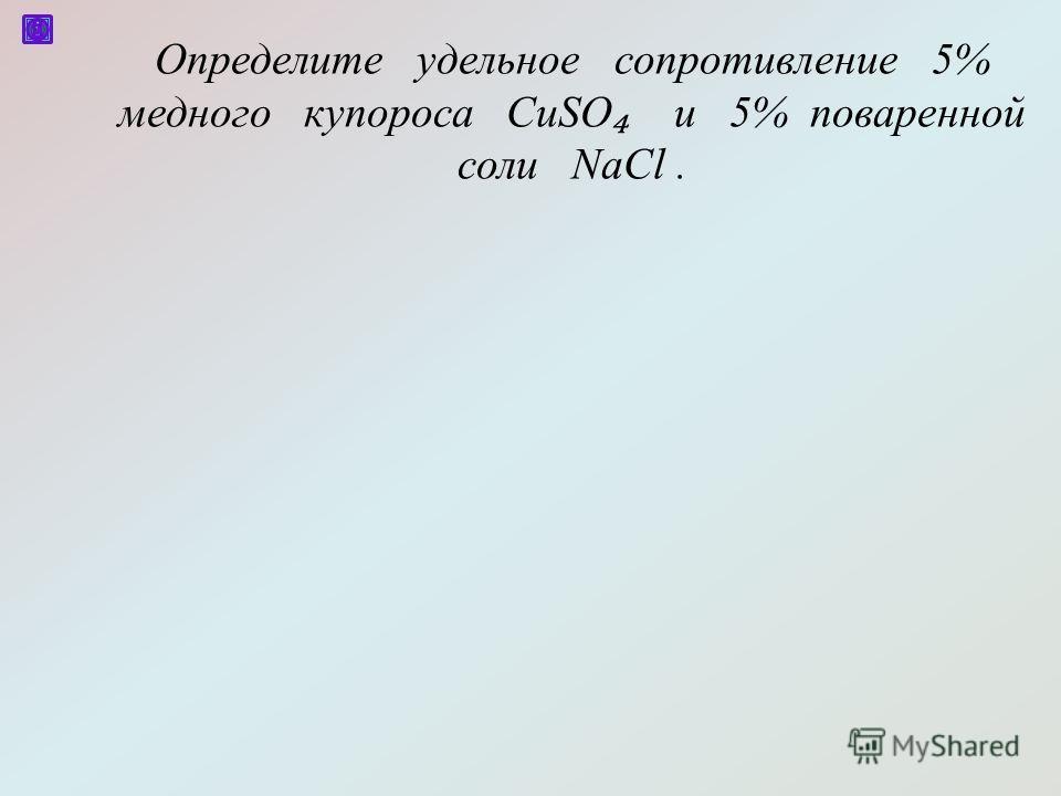 Определите удельное сопротивление 5% медного купороса СuSO и 5% поваренной соли NaCl.