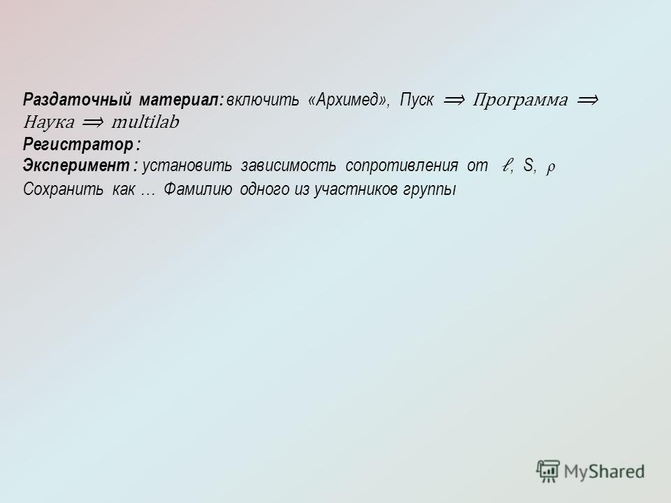 Раздаточный материал: включить «Архимед», Пуск Программа Наука multilab Регистратор : Эксперимент : установить зависимость сопротивления от, S, ρ Сохранить как … Фамилию одного из участников группы