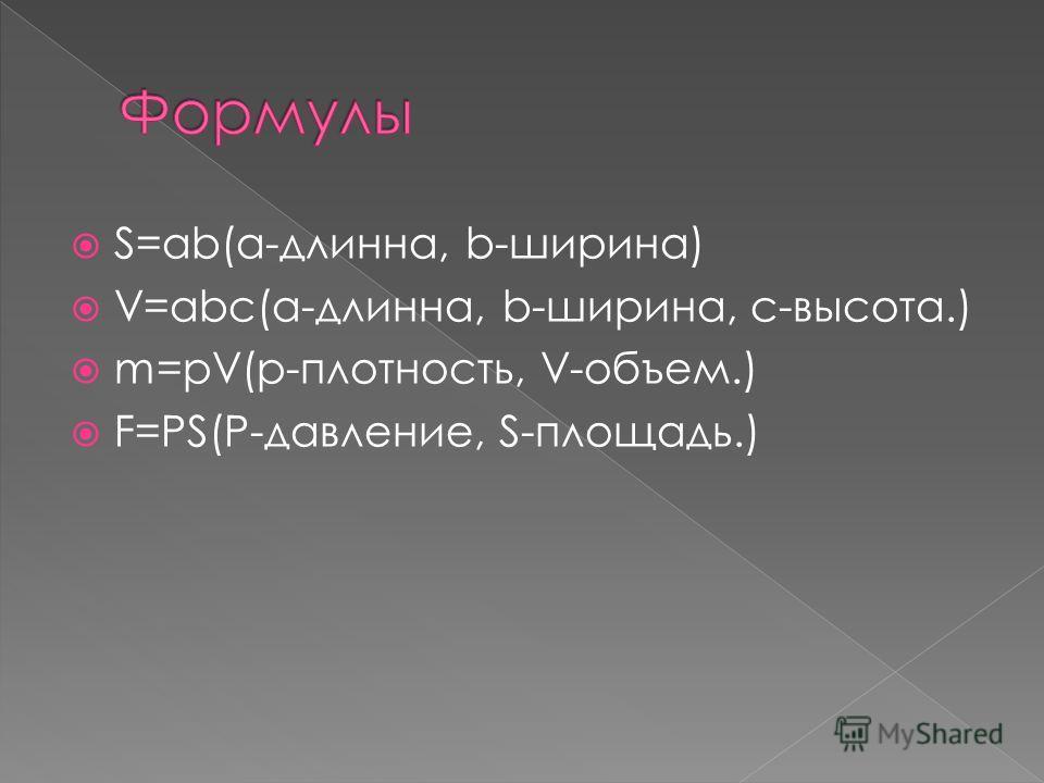 S=ab(a-длинна, b-ширина) V=abc(a-длинна, b-ширина, c-высота.) m=pV(p-плотность, V-объем.) F=PS(P-давление, S-площадь.)