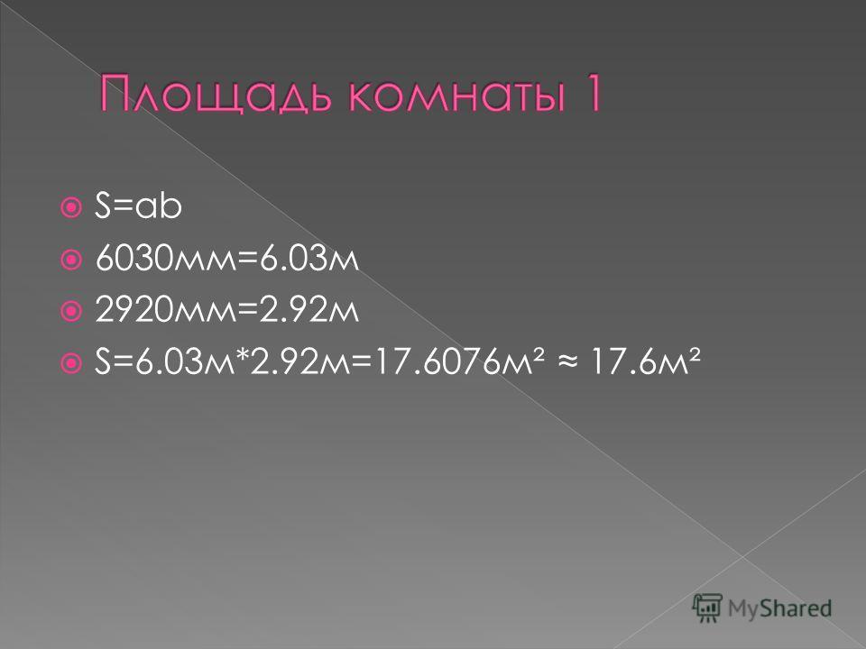 S=ab 6030мм=6.03м 2920мм=2.92м S=6.03м*2.92м=17.6076м² 17.6м²