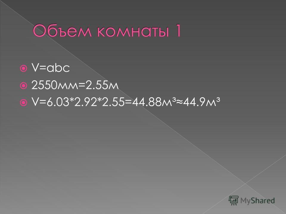 V=abc 2550мм=2.55м V=6.03*2.92*2.55=44.88м³44.9м³