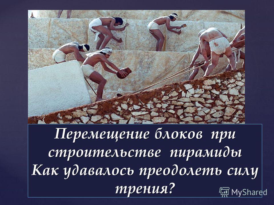 Перемещение блоков при строительстве пирамиды Как удавалось преодолеть силу трения?