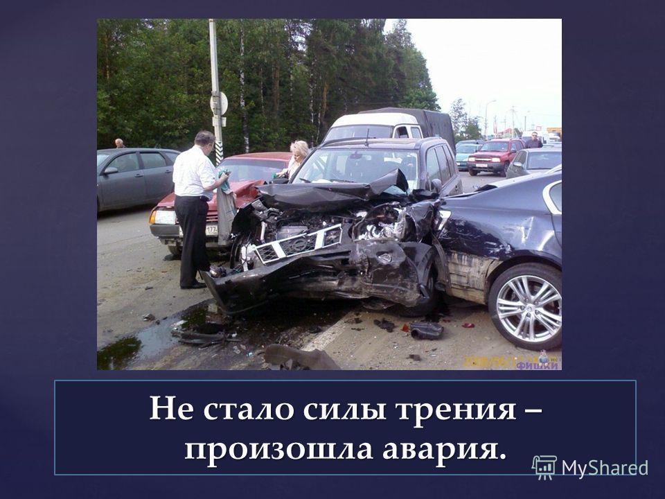 Не стало силы трения – произошла авария.
